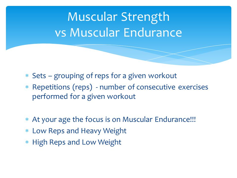  Sets – grouping of reps for a given workout  Repetitions (reps) - number of consecutive exercises performed for a given workout  At your age the focus is on Muscular Endurance!!.