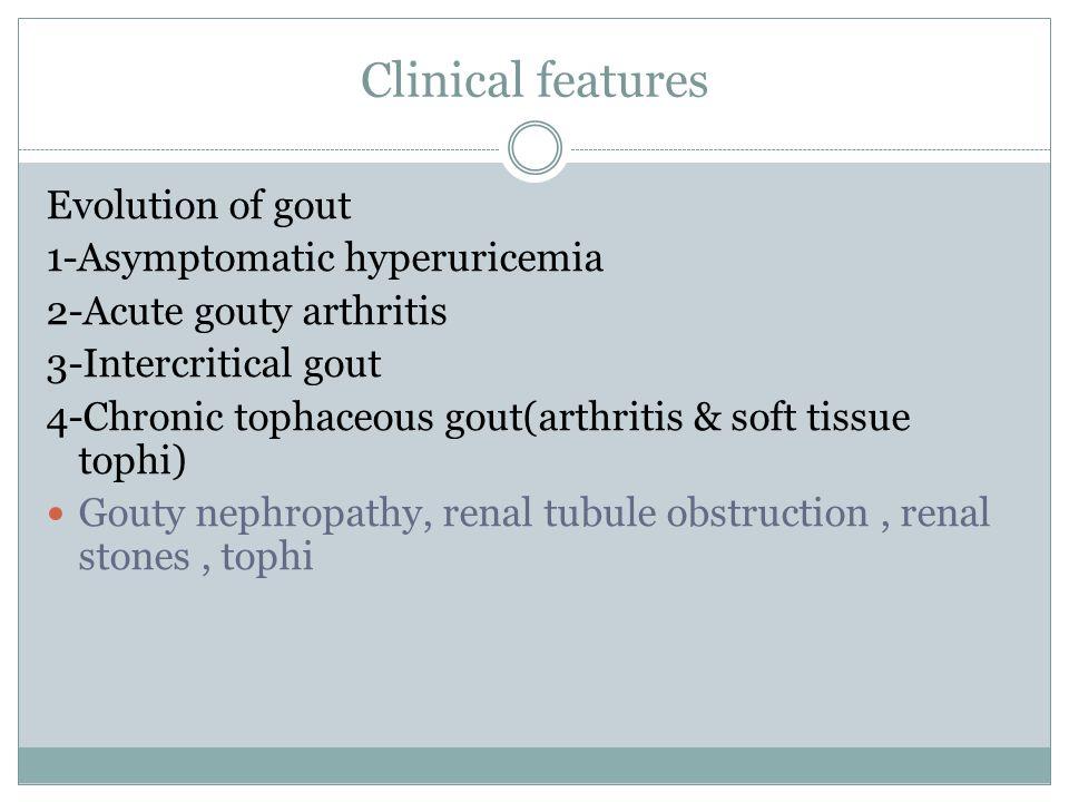 Clinical features Evolution of gout 1-Asymptomatic hyperuricemia 2-Acute gouty arthritis 3-Intercritical gout 4-Chronic tophaceous gout(arthritis & so