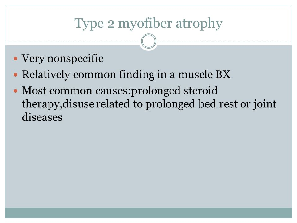 Type 2 myofiber atrophy Very nonspecific Relatively common finding in a muscle BX Most common causes:prolonged steroid therapy,disuse related to prolo