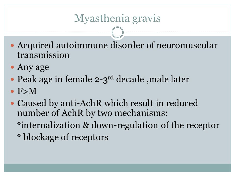 Myasthenia gravis Acquired autoimmune disorder of neuromuscular transmission Any age Peak age in female 2-3 rd decade,male later F>M Caused by anti-Ac