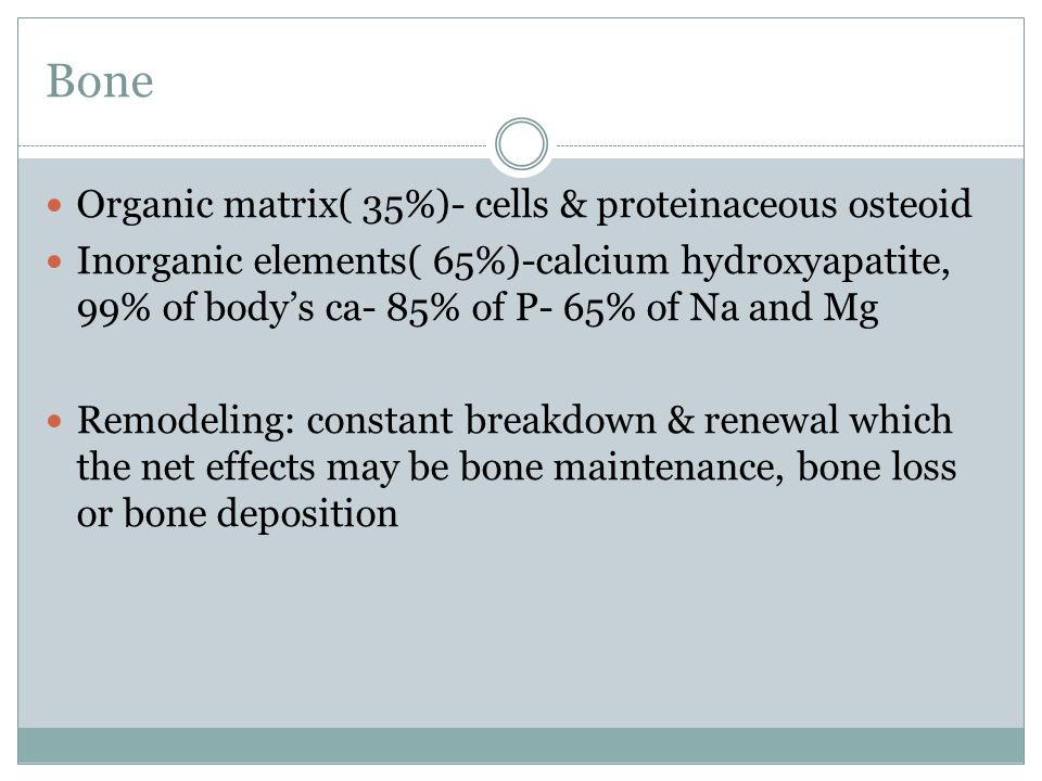 Organic matrix( 35%)- cells & proteinaceous osteoid Inorganic elements( 65%)-calcium hydroxyapatite, 99% of body's ca- 85% of P- 65% of Na and Mg Remo
