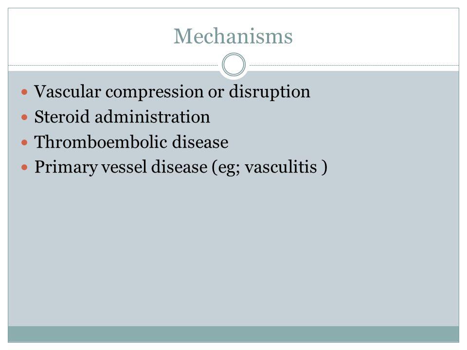 Mechanisms Vascular compression or disruption Steroid administration Thromboembolic disease Primary vessel disease (eg; vasculitis )