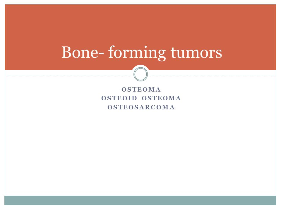 OSTEOMA OSTEOID OSTEOMA OSTEOSARCOMA Bone- forming tumors