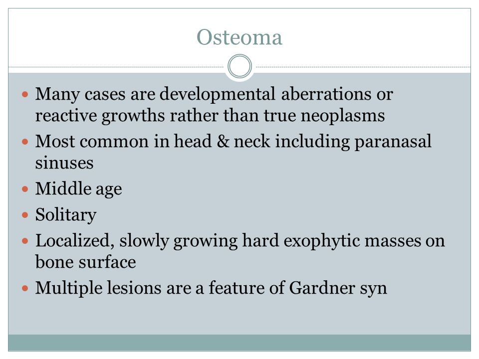 Osteoma Many cases are developmental aberrations or reactive growths rather than true neoplasms Most common in head & neck including paranasal sinuses