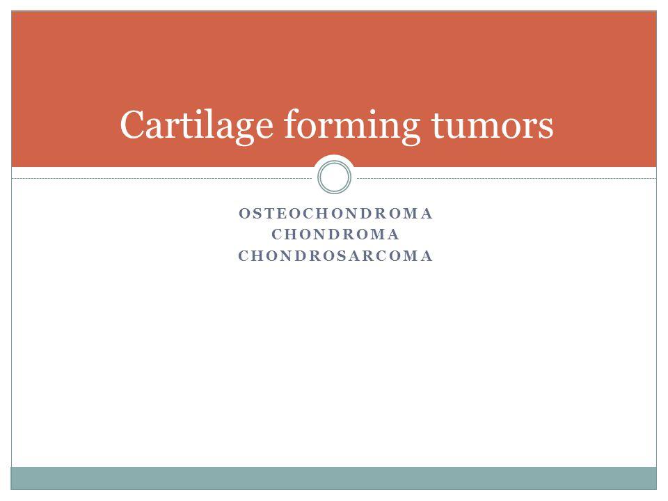 OSTEOCHONDROMA CHONDROMA CHONDROSARCOMA Cartilage forming tumors