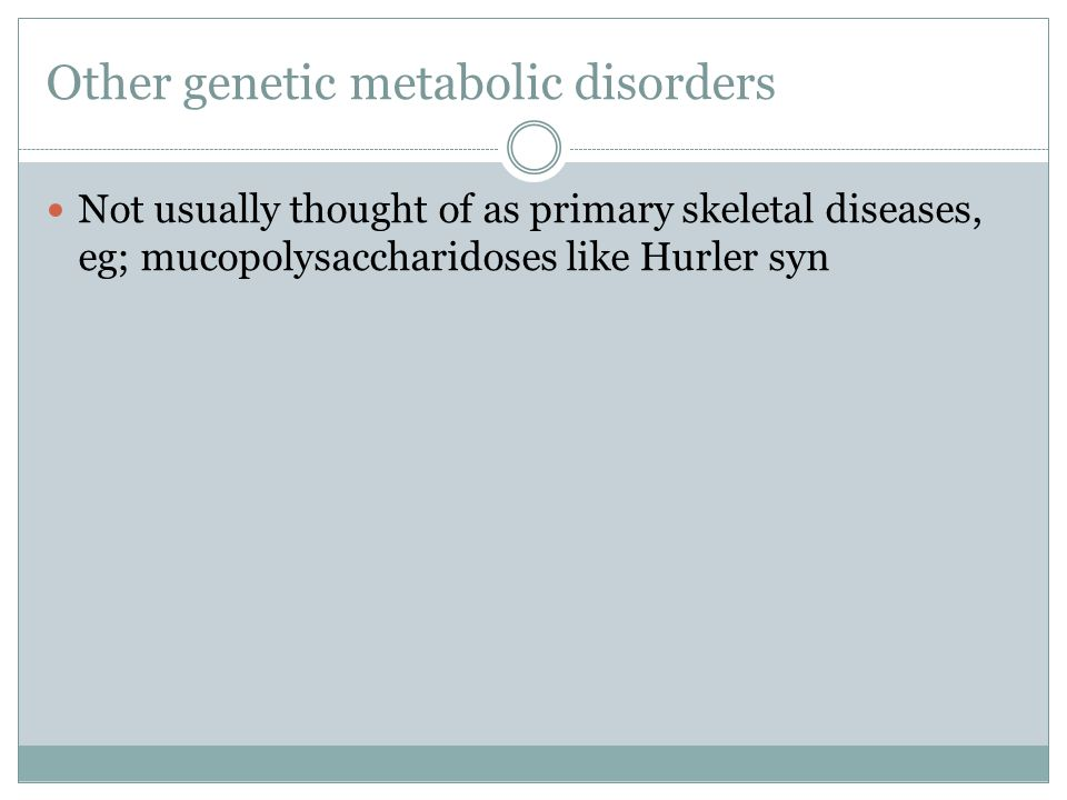 Other genetic metabolic disorders Not usually thought of as primary skeletal diseases, eg; mucopolysaccharidoses like Hurler syn