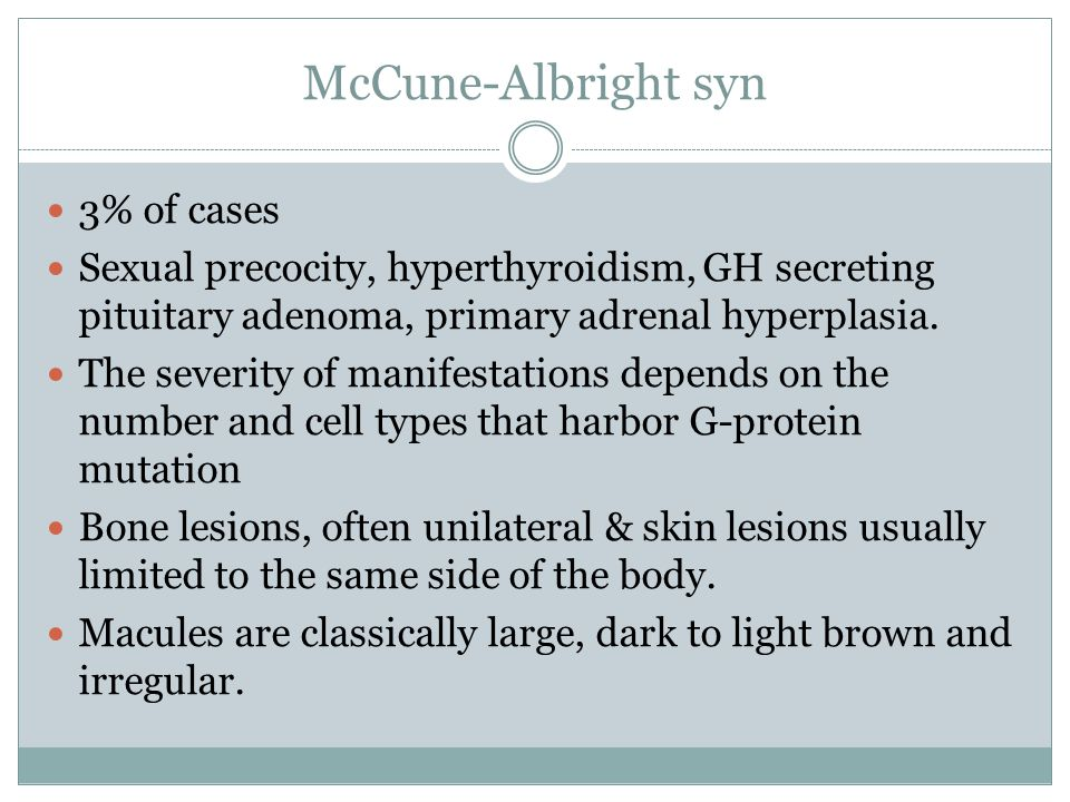 McCune-Albright syn 3% of cases Sexual precocity, hyperthyroidism, GH secreting pituitary adenoma, primary adrenal hyperplasia. The severity of manife
