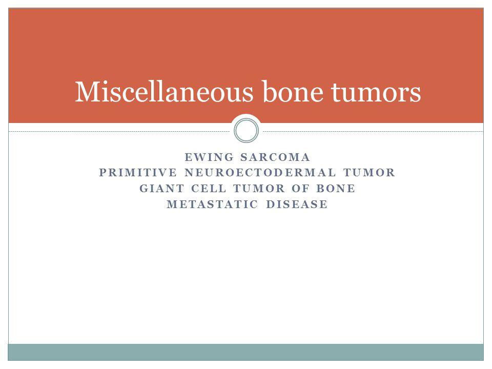 EWING SARCOMA PRIMITIVE NEUROECTODERMAL TUMOR GIANT CELL TUMOR OF BONE METASTATIC DISEASE Miscellaneous bone tumors
