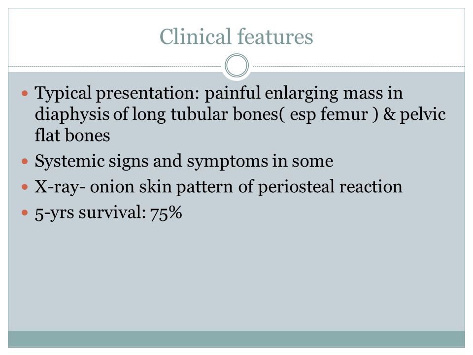 Clinical features Typical presentation: painful enlarging mass in diaphysis of long tubular bones( esp femur ) & pelvic flat bones Systemic signs and