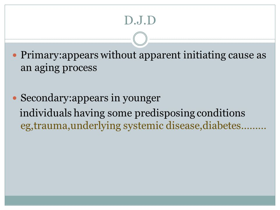 D.J.D Primary:appears without apparent initiating cause as an aging process Secondary:appears in younger individuals having some predisposing conditio