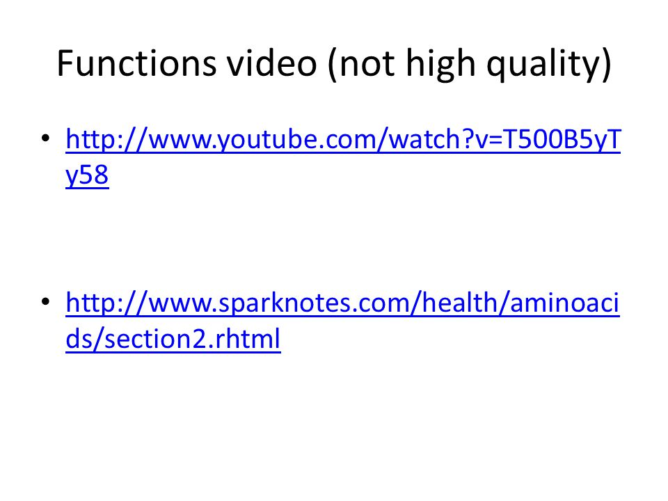 Functions video (not high quality) http://www.youtube.com/watch v=T500B5yT y58 http://www.youtube.com/watch v=T500B5yT y58 http://www.sparknotes.com/health/aminoaci ds/section2.rhtml http://www.sparknotes.com/health/aminoaci ds/section2.rhtml