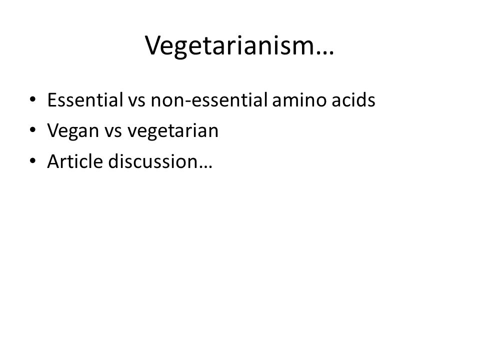 Vegetarianism… Essential vs non-essential amino acids Vegan vs vegetarian Article discussion…