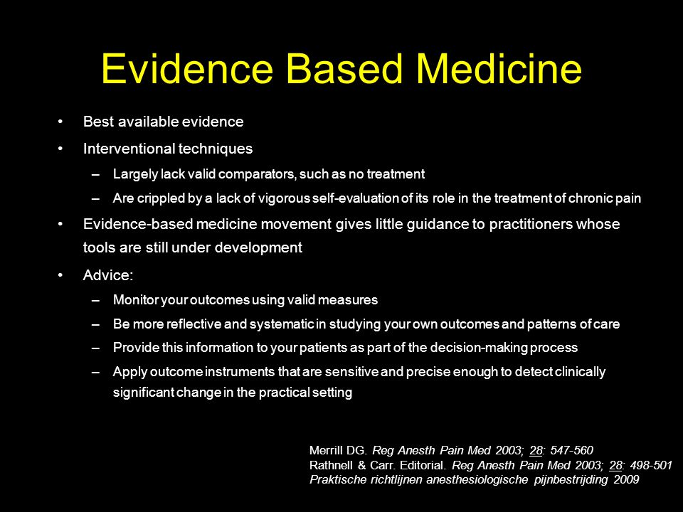 Evidence Based Medicine Best available evidence Interventional techniques –Largely lack valid comparators, such as no treatment –Are crippled by a lac