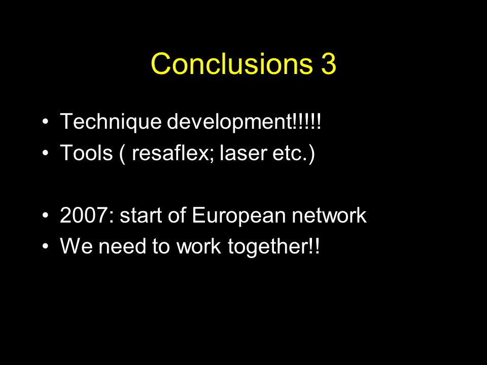 Conclusions 3 Technique development!!!!! Tools ( resaflex; laser etc.) 2007: start of European network We need to work together!!