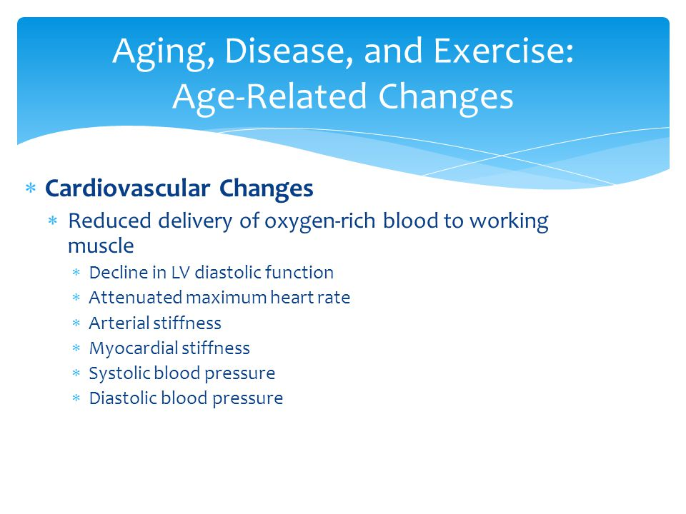 Aging, Disease, and Exercise: Age-Related Changes  Cardiovascular Changes  Reduced delivery of oxygen-rich blood to working muscle  Decline in LV diastolic function  Attenuated maximum heart rate  Arterial stiffness  Myocardial stiffness  Systolic blood pressure  Diastolic blood pressure