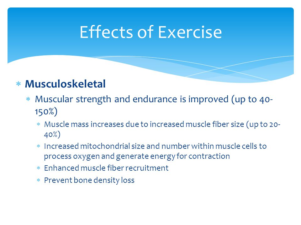  Musculoskeletal  Muscular strength and endurance is improved (up to 40- 150%)  Muscle mass increases due to increased muscle fiber size (up to 20- 40%)  Increased mitochondrial size and number within muscle cells to process oxygen and generate energy for contraction  Enhanced muscle fiber recruitment  Prevent bone density loss Effects of Exercise