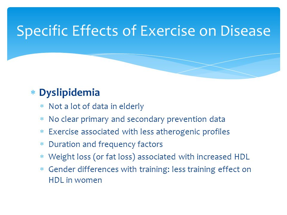  Dyslipidemia  Not a lot of data in elderly  No clear primary and secondary prevention data  Exercise associated with less atherogenic profiles  Duration and frequency factors  Weight loss (or fat loss) associated with increased HDL  Gender differences with training: less training effect on HDL in women Specific Effects of Exercise on Disease