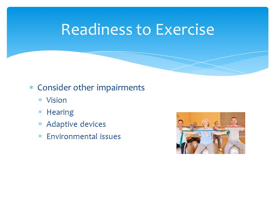 Consider other impairments  Vision  Hearing  Adaptive devices  Environmental issues Readiness to Exercise