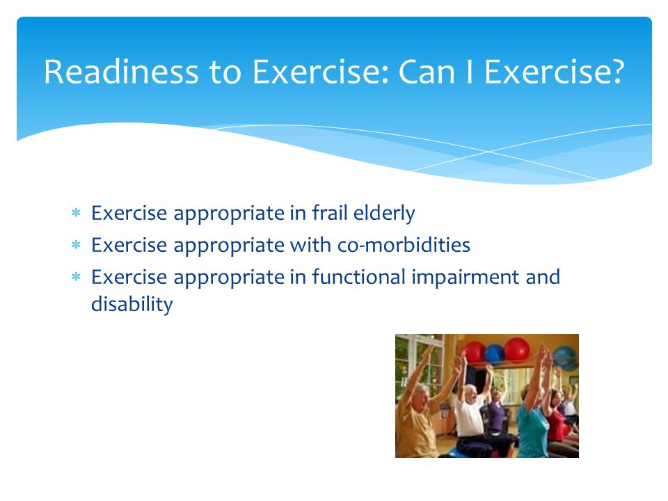  Exercise appropriate in frail elderly  Exercise appropriate with co-morbidities  Exercise appropriate in functional impairment and disability Readiness to Exercise: Can I Exercise