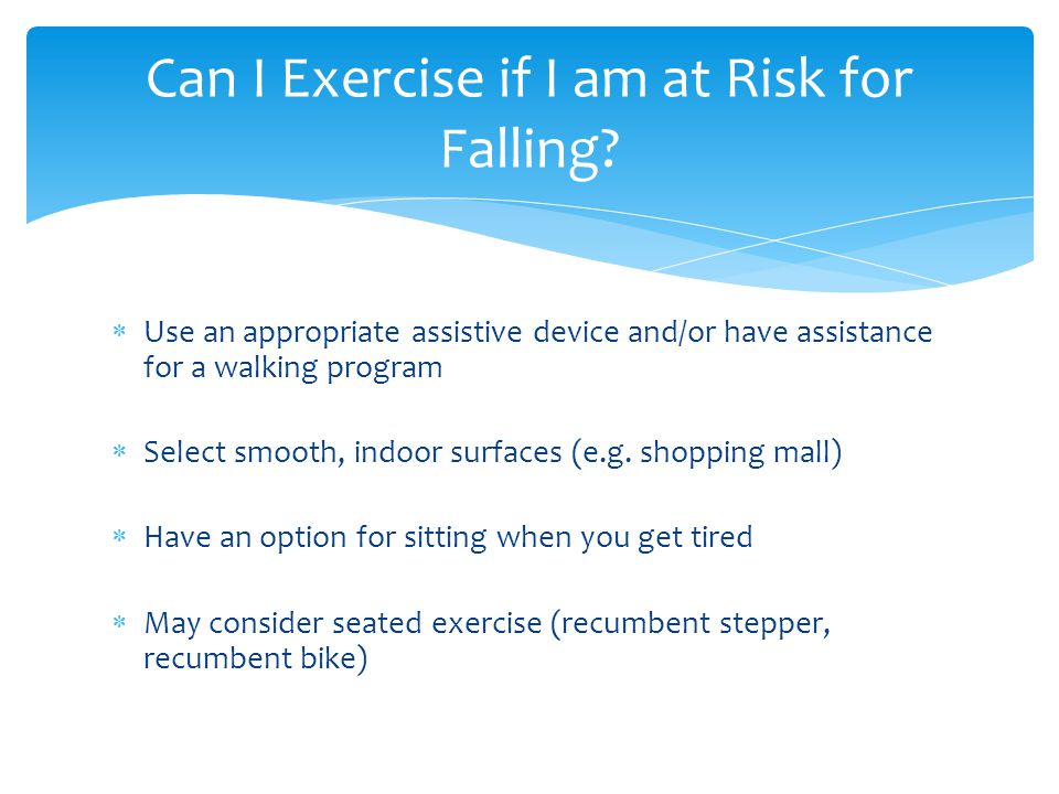  Use an appropriate assistive device and/or have assistance for a walking program  Select smooth, indoor surfaces (e.g.