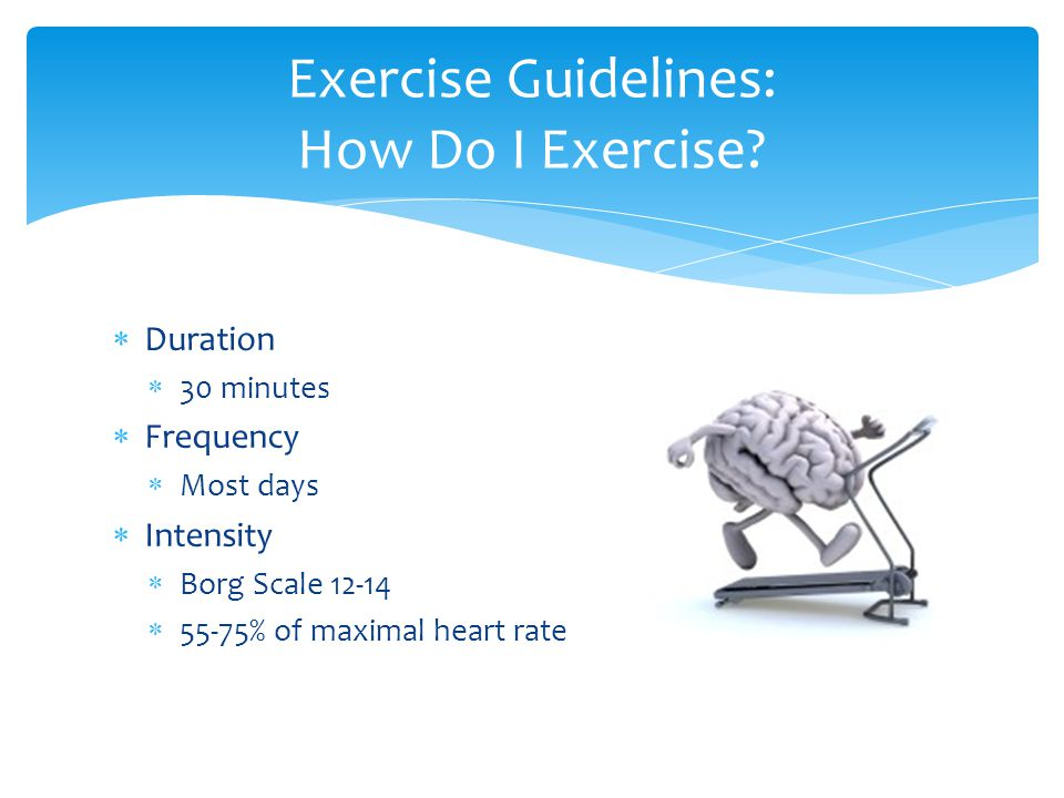  Duration  30 minutes  Frequency  Most days  Intensity  Borg Scale 12-14  55-75% of maximal heart rate Exercise Guidelines: How Do I Exercise