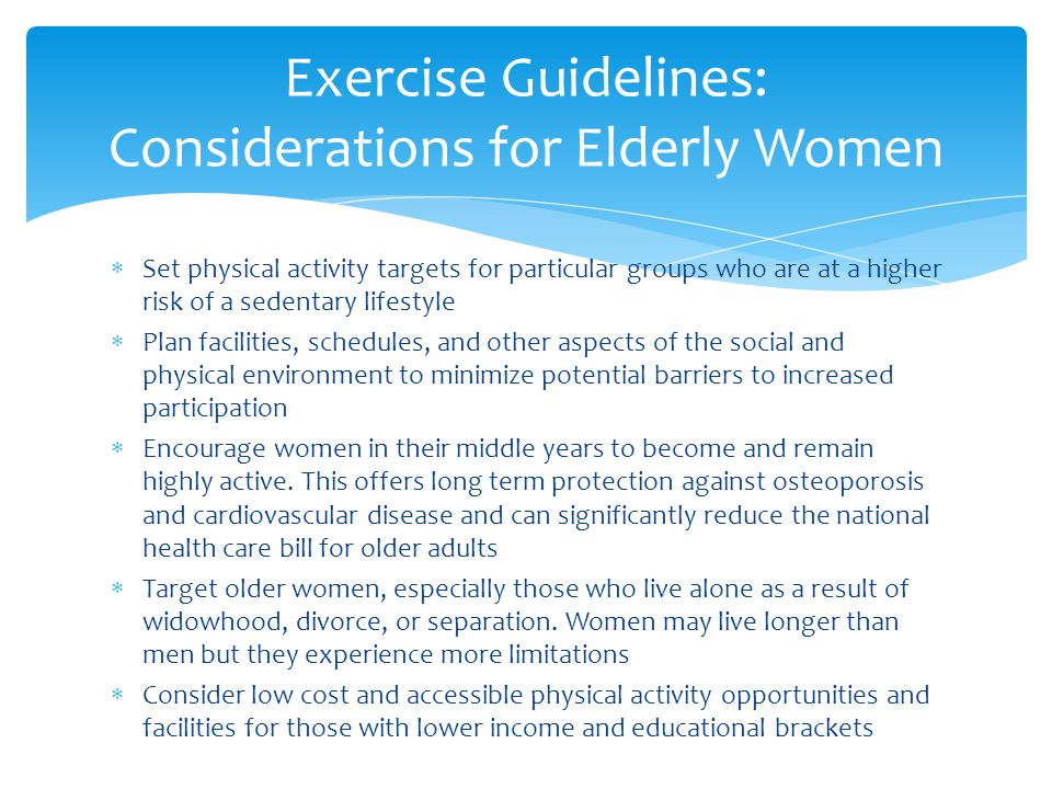  Set physical activity targets for particular groups who are at a higher risk of a sedentary lifestyle  Plan facilities, schedules, and other aspects of the social and physical environment to minimize potential barriers to increased participation  Encourage women in their middle years to become and remain highly active.