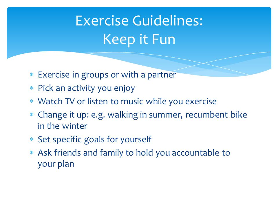  Exercise in groups or with a partner  Pick an activity you enjoy  Watch TV or listen to music while you exercise  Change it up: e.g.