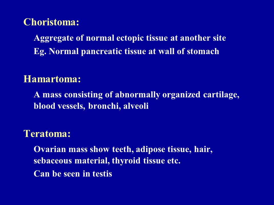 Choristoma: Aggregate of normal ectopic tissue at another site Eg. Normal pancreatic tissue at wall of stomach Hamartoma: A mass consisting of abnorma