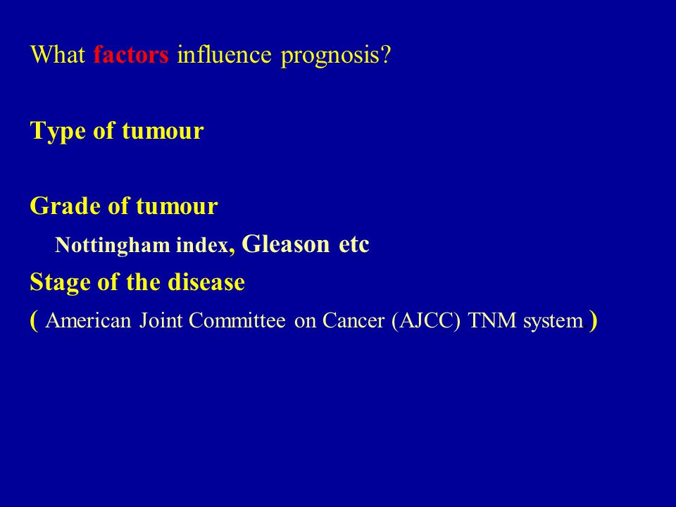 What factors influence prognosis? Type of tumour Grade of tumour Nottingham index, Gleason etc Stage of the disease ( American Joint Committee on Canc