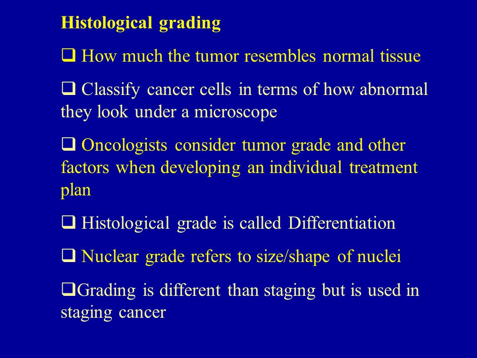 Histological grading  How much the tumor resembles normal tissue  Classify cancer cells in terms of how abnormal they look under a microscope  Onco