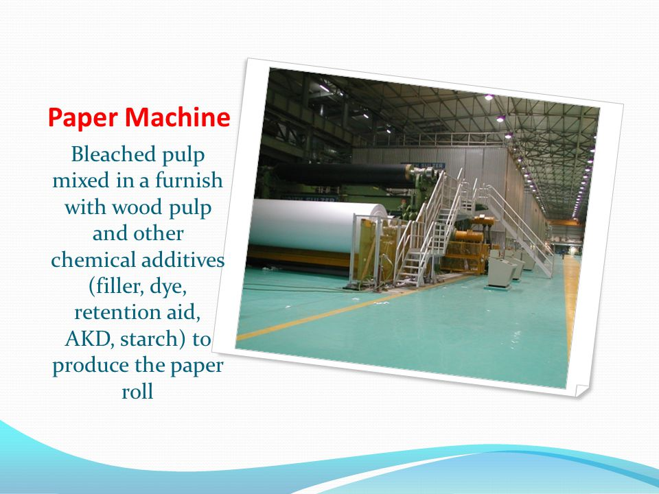Paper Machine Bleached pulp mixed in a furnish with wood pulp and other chemical additives (filler, dye, retention aid, AKD, starch) to produce the paper roll