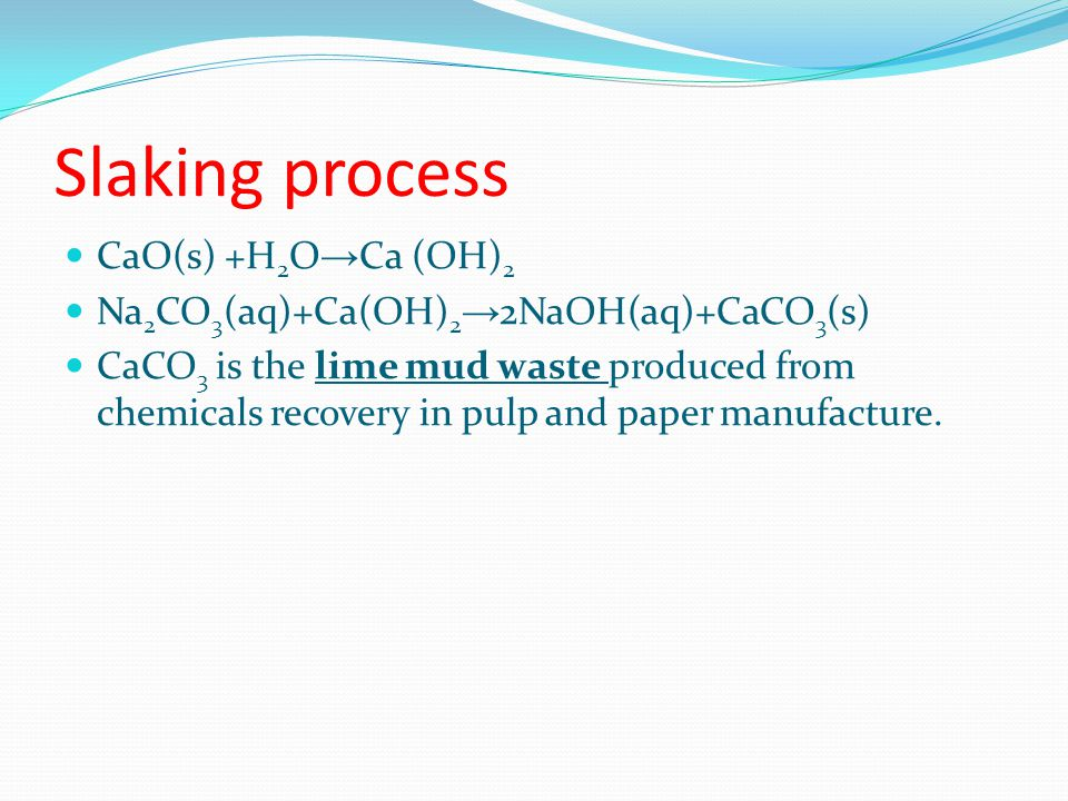 Slaking process CaO(s) +H 2 O → Ca (OH) 2 Na 2 CO 3 (aq)+Ca(OH) 2 → 2NaOH(aq)+CaCO 3 (s) CaCO 3 is the lime mud waste produced from chemicals recovery in pulp and paper manufacture.