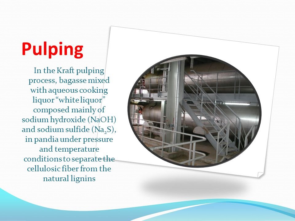 Pulping In the Kraft pulping process, bagasse mixed with aqueous cooking liquor white liquor composed mainly of sodium hydroxide (NaOH) and sodium sulfide (Na 2 S), in pandia under pressure and temperature conditions to separate the cellulosic fiber from the natural lignins