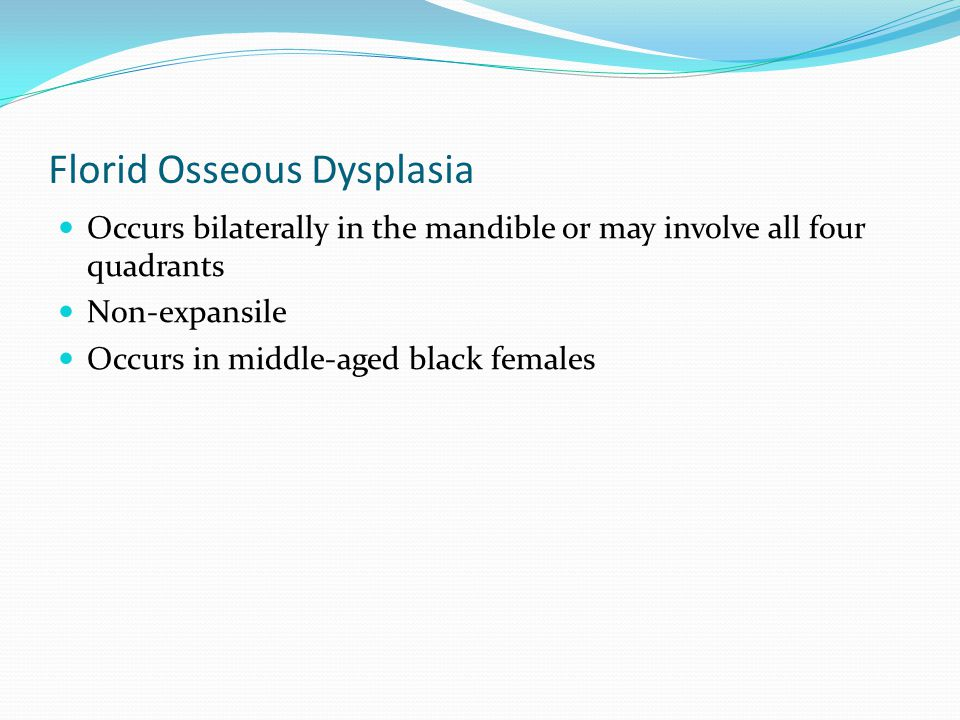 Florid Osseous Dysplasia Occurs bilaterally in the mandible or may involve all four quadrants Non-expansile Occurs in middle-aged black females