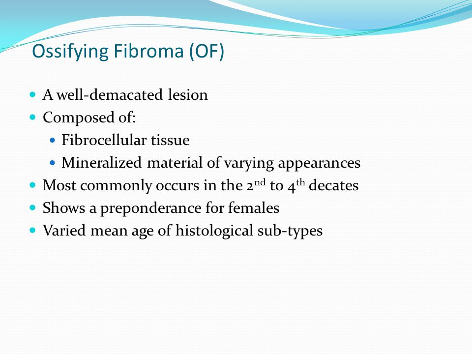Ossifying Fibroma (OF) A well-demacated lesion Composed of: Fibrocellular tissue Mineralized material of varying appearances Most commonly occurs in the 2 nd to 4 th decates Shows a preponderance for females Varied mean age of histological sub-types