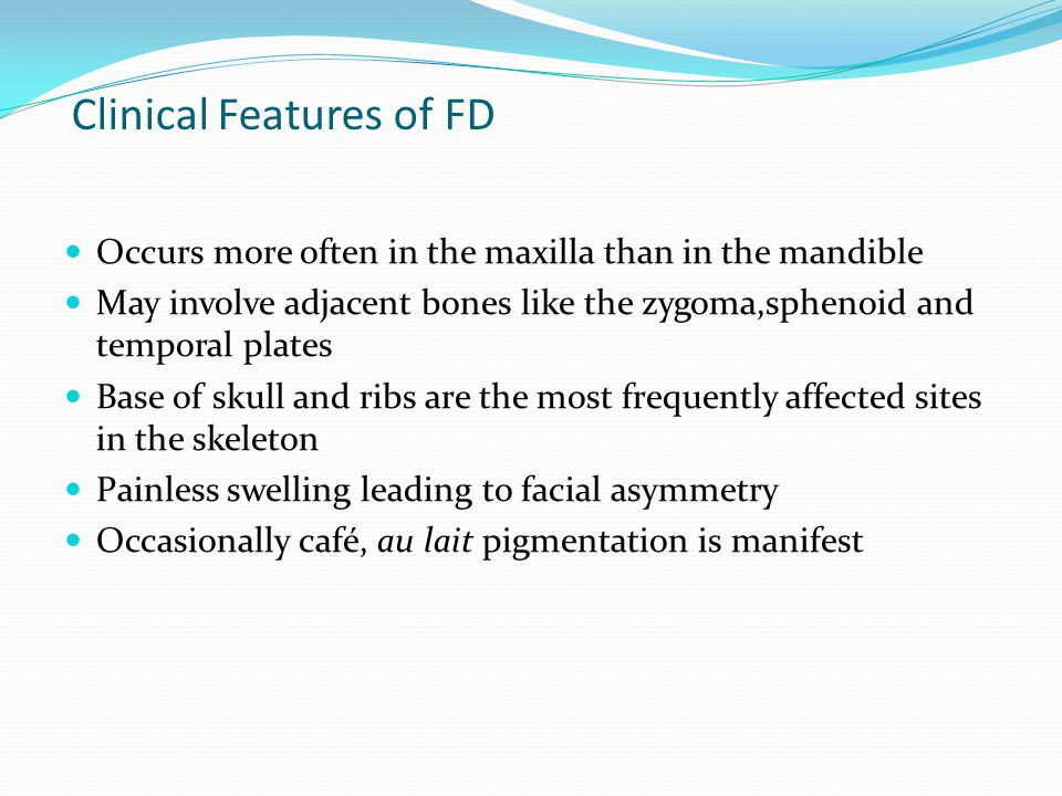 Clinical Features of FD Occurs more often in the maxilla than in the mandible May involve adjacent bones like the zygoma,sphenoid and temporal plates Base of skull and ribs are the most frequently affected sites in the skeleton Painless swelling leading to facial asymmetry Occasionally café, au lait pigmentation is manifest