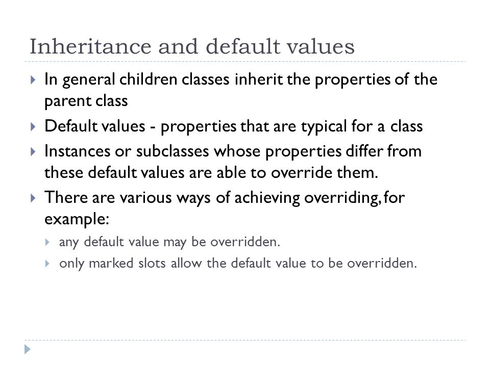 Inheritance and default values  In general children classes inherit the properties of the parent class  Default values - properties that are typical