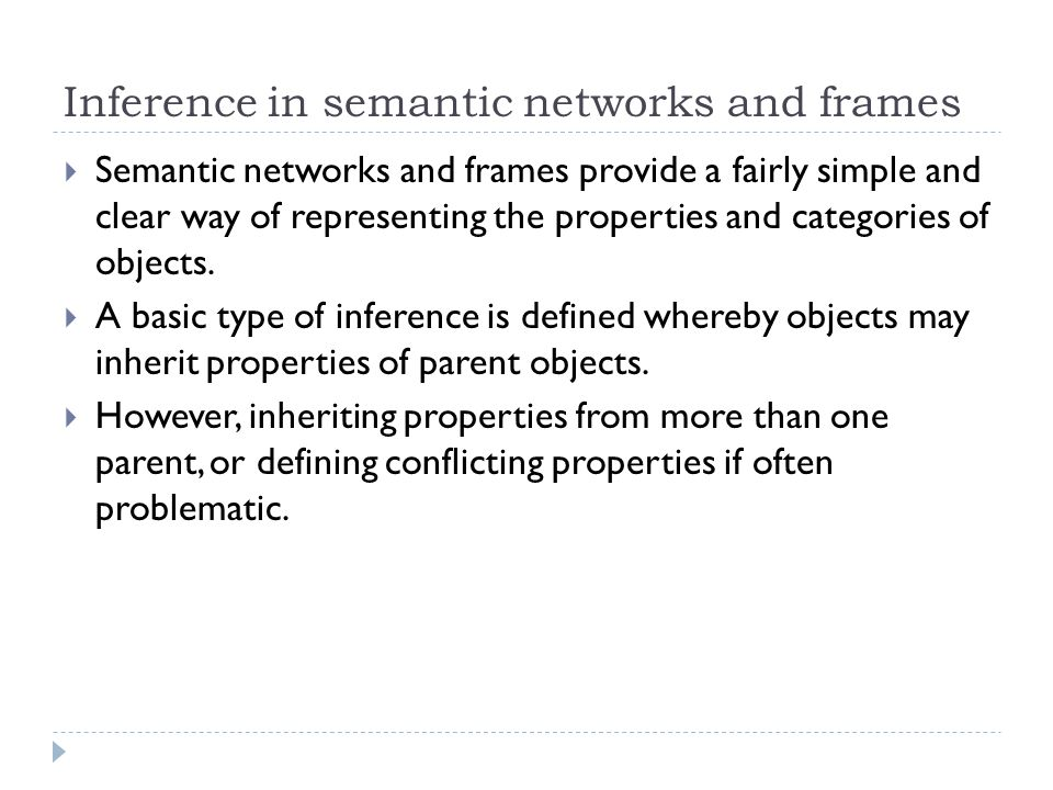 Inference in semantic networks and frames  Semantic networks and frames provide a fairly simple and clear way of representing the properties and cate