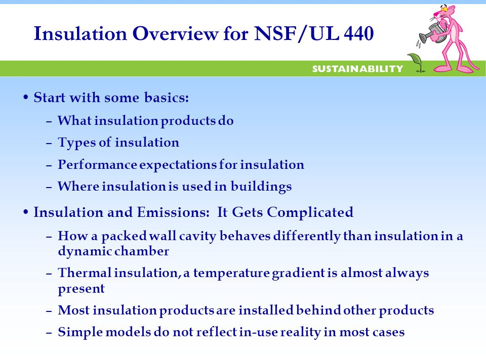 Insulation Overview for NSF/UL 440 Start with some basics: – What insulation products do – Types of insulation – Performance expectations for insulation – Where insulation is used in buildings Insulation and Emissions: It Gets Complicated – How a packed wall cavity behaves differently than insulation in a dynamic chamber – Thermal insulation, a temperature gradient is almost always present – Most insulation products are installed behind other products – Simple models do not reflect in-use reality in most cases