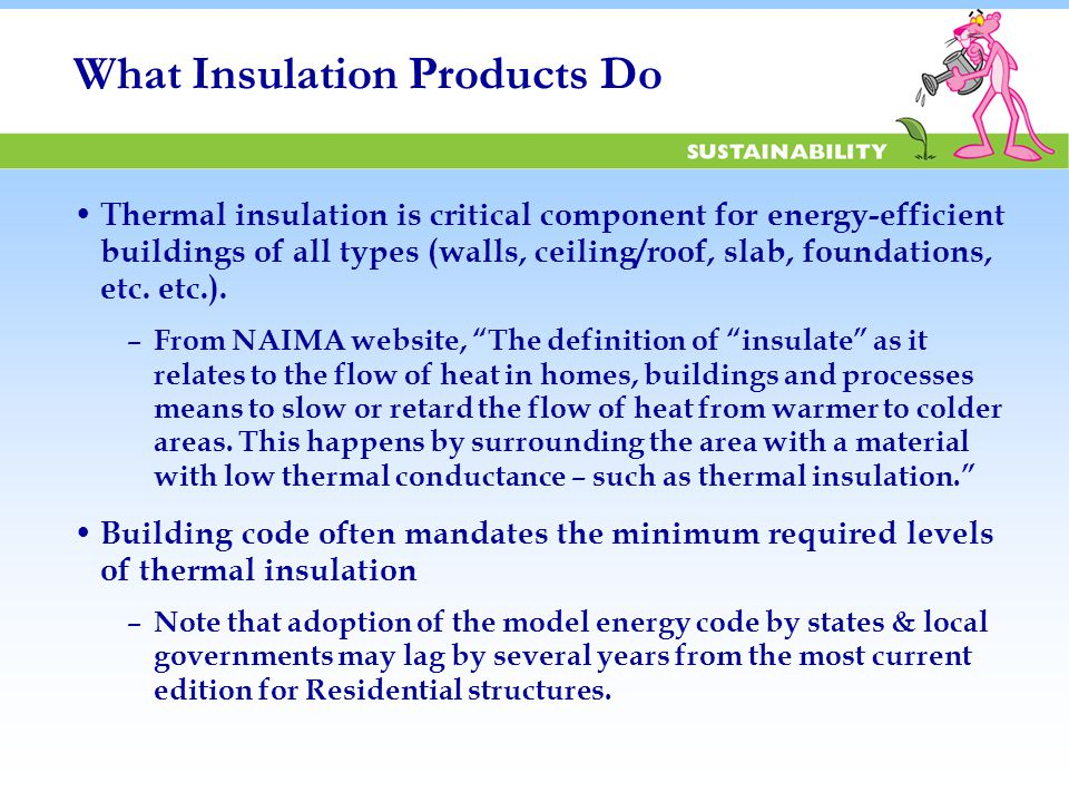 What Insulation Products Do Thermal insulation is critical component for energy-efficient buildings of all types (walls, ceiling/roof, slab, foundations, etc.