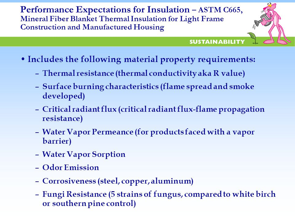 Performance Expectations for Insulation – ASTM C665, Mineral Fiber Blanket Thermal Insulation for Light Frame Construction and Manufactured Housing Includes the following material property requirements: – Thermal resistance (thermal conductivity aka R value) – Surface burning characteristics (flame spread and smoke developed) – Critical radiant flux (critical radiant flux-flame propagation resistance) – Water Vapor Permeance (for products faced with a vapor barrier) – Water Vapor Sorption – Odor Emission – Corrosiveness (steel, copper, aluminum) – Fungi Resistance (5 strains of fungus, compared to white birch or southern pine control)
