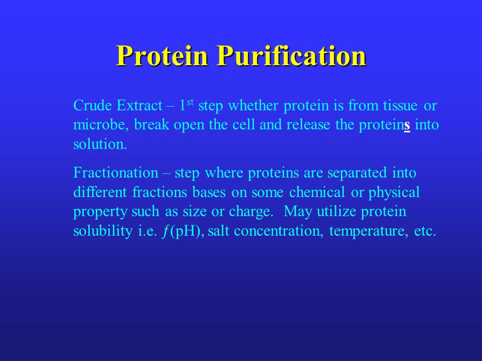 Protein Purification Crude Extract – 1 st step whether protein is from tissue or microbe, break open the cell and release the proteins into solution.