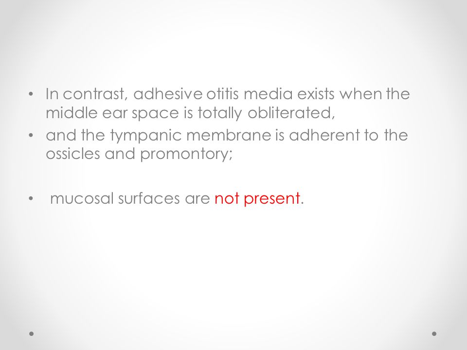 In contrast, adhesive otitis media exists when the middle ear space is totally obliterated, and the tympanic membrane is adherent to the ossicles and promontory; mucosal surfaces are not present.