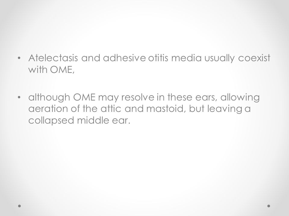 Atelectasis and adhesive otitis media usually coexist with OME, although OME may resolve in these ears, allowing aeration of the attic and mastoid, but leaving a collapsed middle ear.