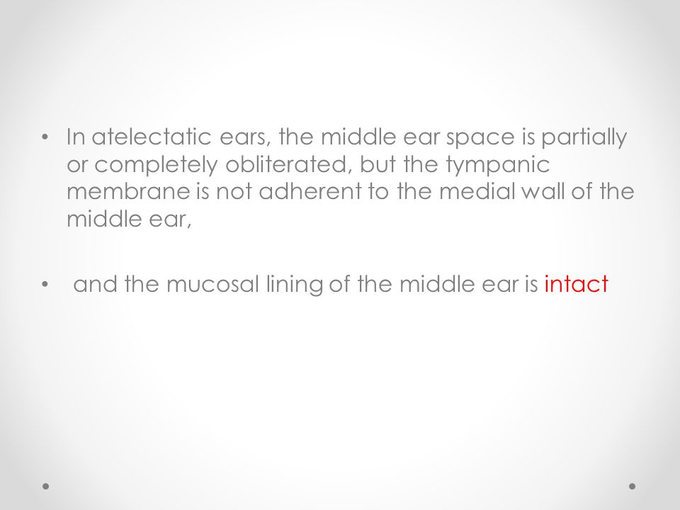 In atelectatic ears, the middle ear space is partially or completely obliterated, but the tympanic membrane is not adherent to the medial wall of the middle ear, and the mucosal lining of the middle ear is intact