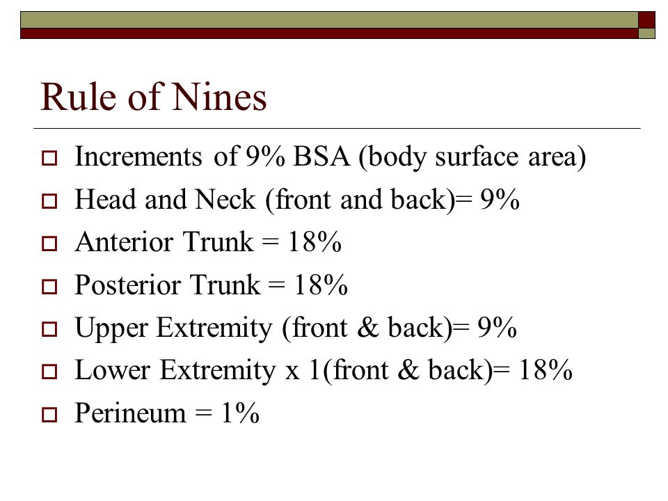 Rule of Nines  Increments of 9% BSA (body surface area)  Head and Neck (front and back)= 9%  Anterior Trunk = 18%  Posterior Trunk = 18%  Upper E