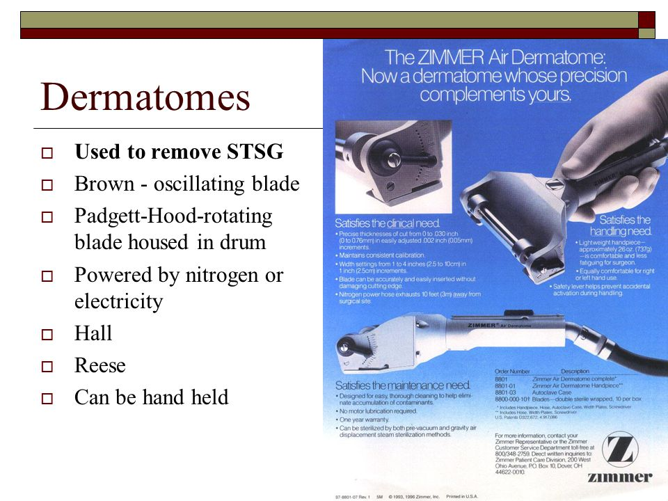 Dermatomes  Used to remove STSG  Brown - oscillating blade  Padgett-Hood-rotating blade housed in drum  Powered by nitrogen or electricity  Hall