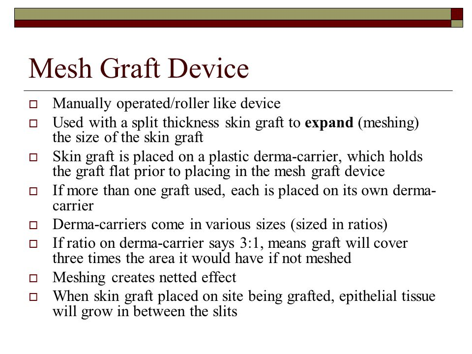 Mesh Graft Device  Manually operated/roller like device  Used with a split thickness skin graft to expand (meshing) the size of the skin graft  Ski