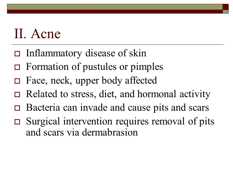 II. Acne  Inflammatory disease of skin  Formation of pustules or pimples  Face, neck, upper body affected  Related to stress, diet, and hormonal a