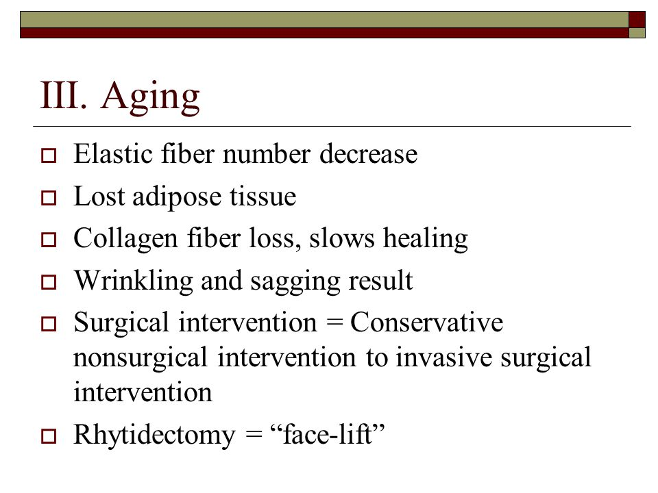 III. Aging  Elastic fiber number decrease  Lost adipose tissue  Collagen fiber loss, slows healing  Wrinkling and sagging result  Surgical interv